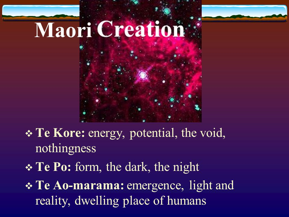  Te Kore: energy, potential, the void, nothingness  Te Po: form, the dark, the night  Te Ao-marama: emergence, light and reality, dwelling place of