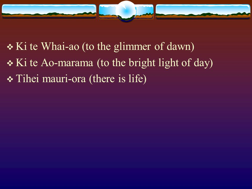  Ki te Whai-ao (to the glimmer of dawn)  Ki te Ao-marama (to the bright light of day)  Tihei mauri-ora (there is life)