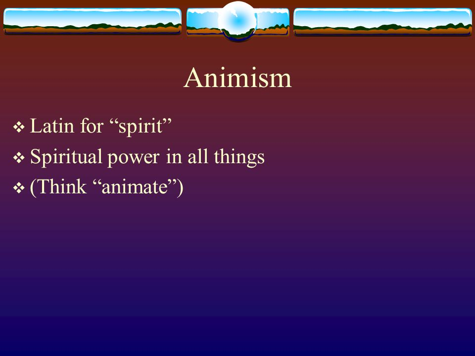 Animism  Latin for spirit  Spiritual power in all things  (Think animate )