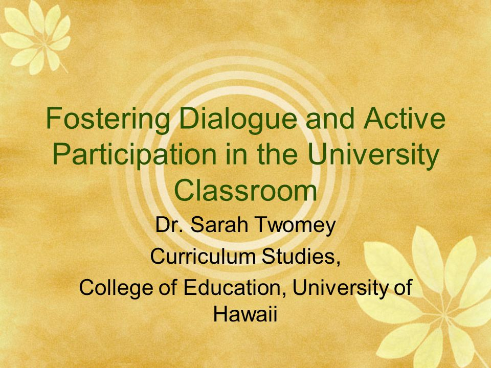 Fostering Dialogue and Active Participation in the University Classroom Dr. Sarah Twomey Curriculum Studies, College of Education, University of Hawai