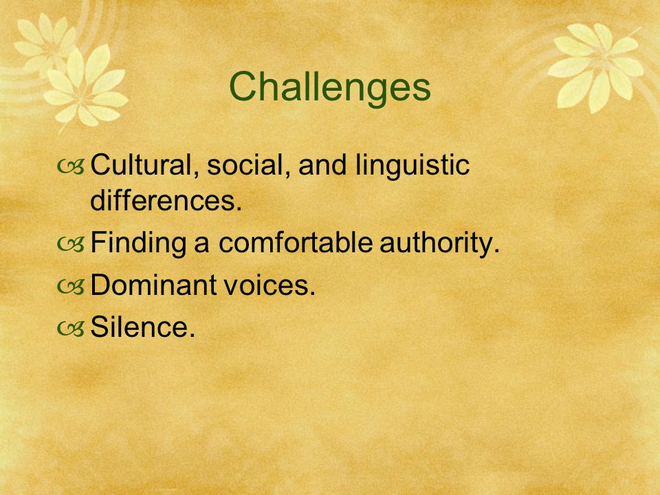 Challenges  Cultural, social, and linguistic differences.  Finding a comfortable authority.  Dominant voices.  Silence.