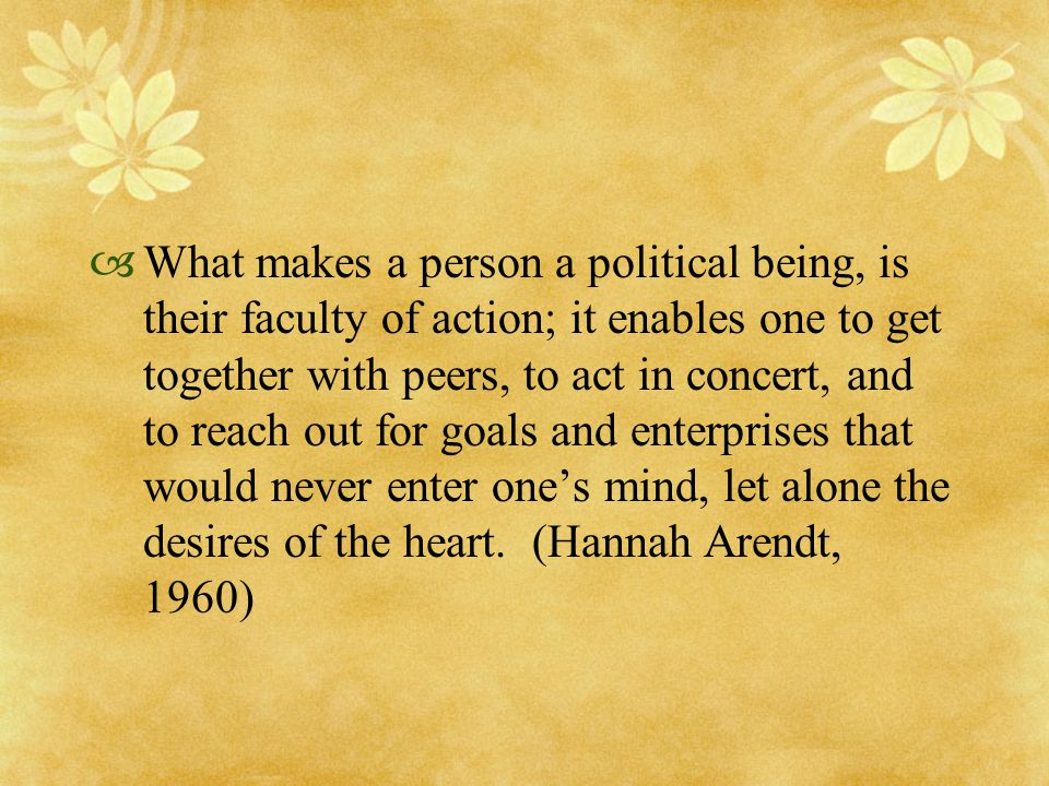  What makes a person a political being, is their faculty of action; it enables one to get together with peers, to act in concert, and to reach out fo