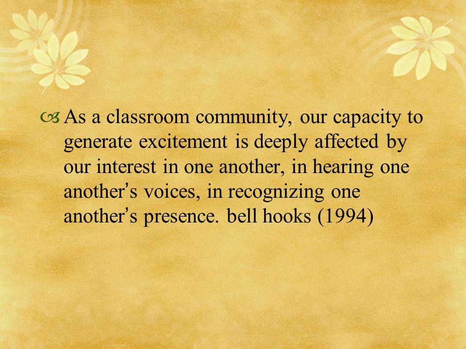  As a classroom community, our capacity to generate excitement is deeply affected by our interest in one another, in hearing one another ' s voices,