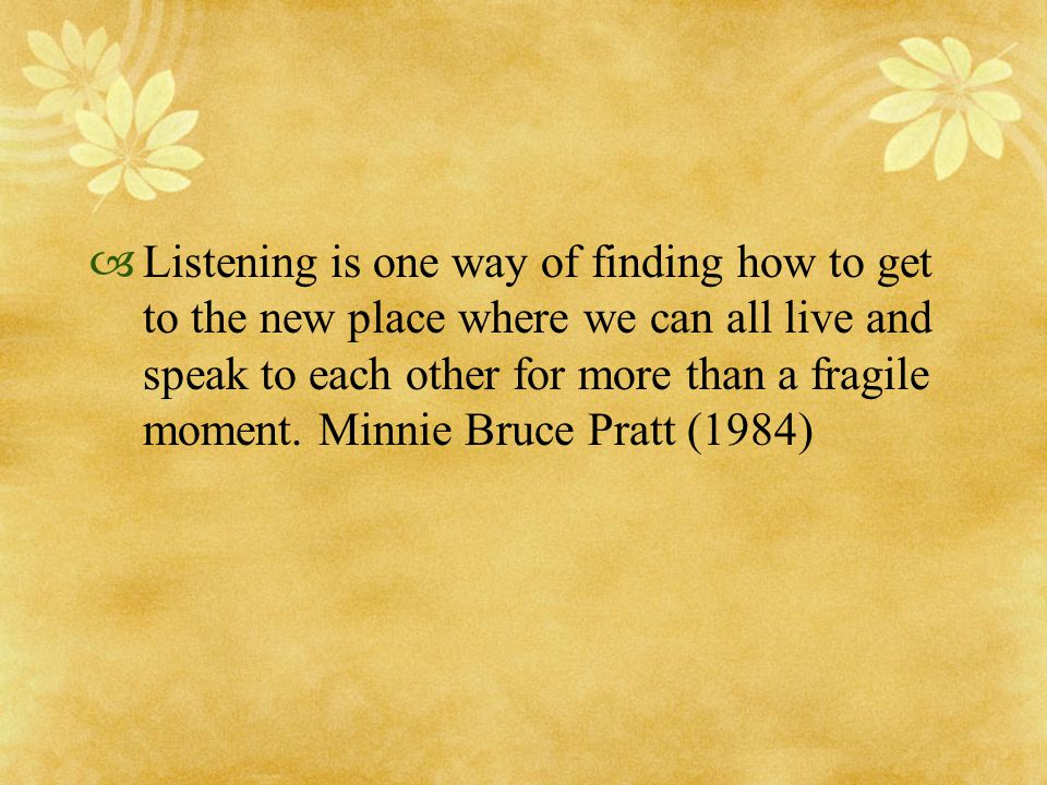  Listening is one way of finding how to get to the new place where we can all live and speak to each other for more than a fragile moment. Minnie Bru