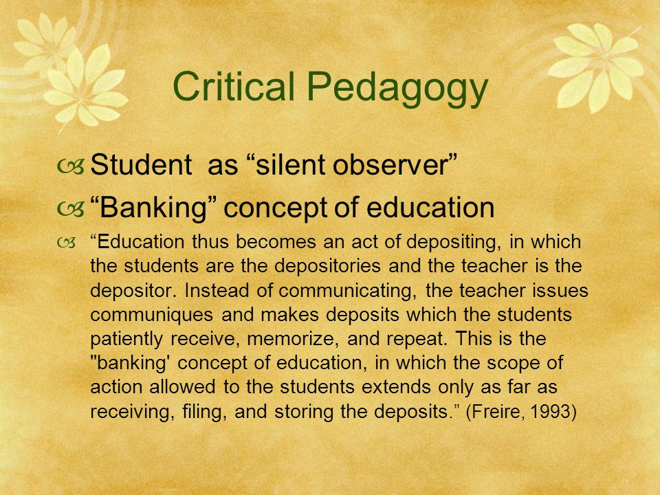 Critical Pedagogy  Student as silent observer  Banking concept of education  Education thus becomes an act of depositing, in which the students are the depositories and the teacher is the depositor.