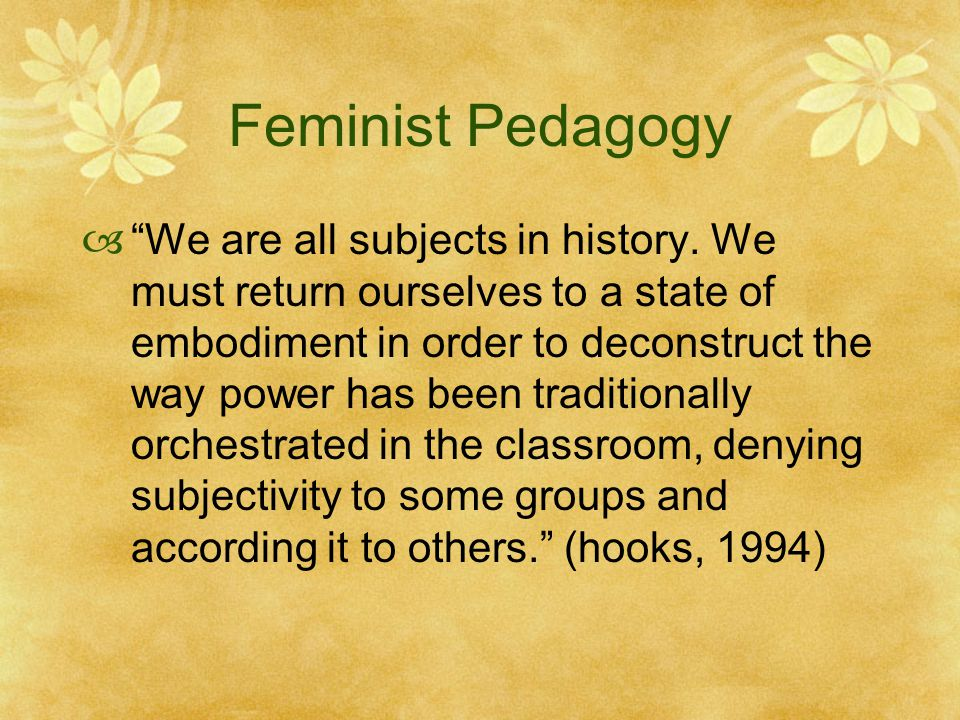 Feminist Pedagogy  We are all subjects in history.