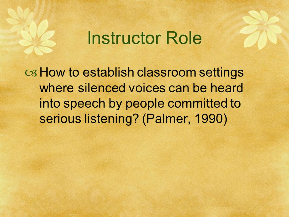 Instructor Role  How to establish classroom settings where silenced voices can be heard into speech by people committed to serious listening? (Palmer