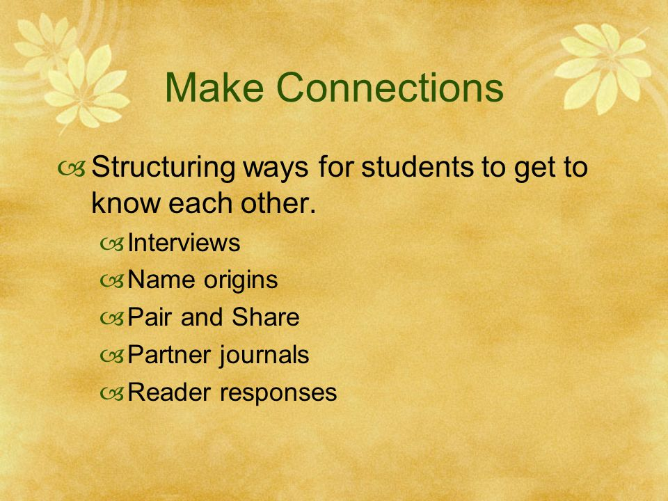 Make Connections  Structuring ways for students to get to know each other.  Interviews  Name origins  Pair and Share  Partner journals  Reader r