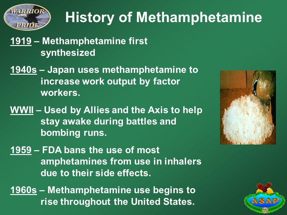 History of Methamphetamine 1919 – Methamphetamine first synthesized 1940s – Japan uses methamphetamine to increase work output by factor workers.