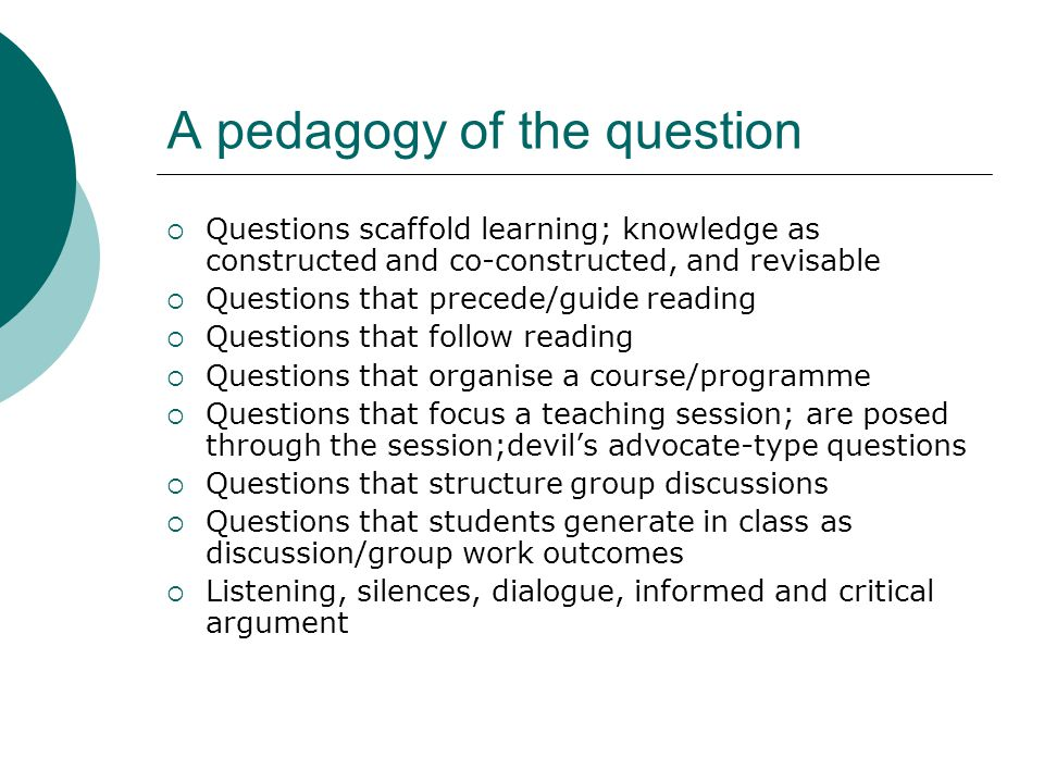 A pedagogy of the question  Questions scaffold learning; knowledge as constructed and co-constructed, and revisable  Questions that precede/guide reading  Questions that follow reading  Questions that organise a course/programme  Questions that focus a teaching session; are posed through the session;devil's advocate-type questions  Questions that structure group discussions  Questions that students generate in class as discussion/group work outcomes  Listening, silences, dialogue, informed and critical argument