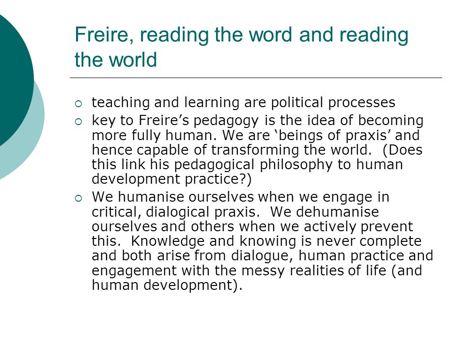 Freire, reading the word and reading the world  teaching and learning are political processes  key to Freire's pedagogy is the idea of becoming more fully human.