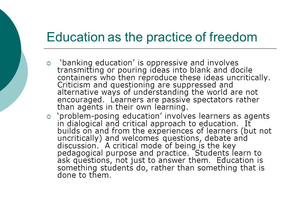 Education as the practice of freedom  'banking education' is oppressive and involves transmitting or pouring ideas into blank and docile containers who then reproduce these ideas uncritically.