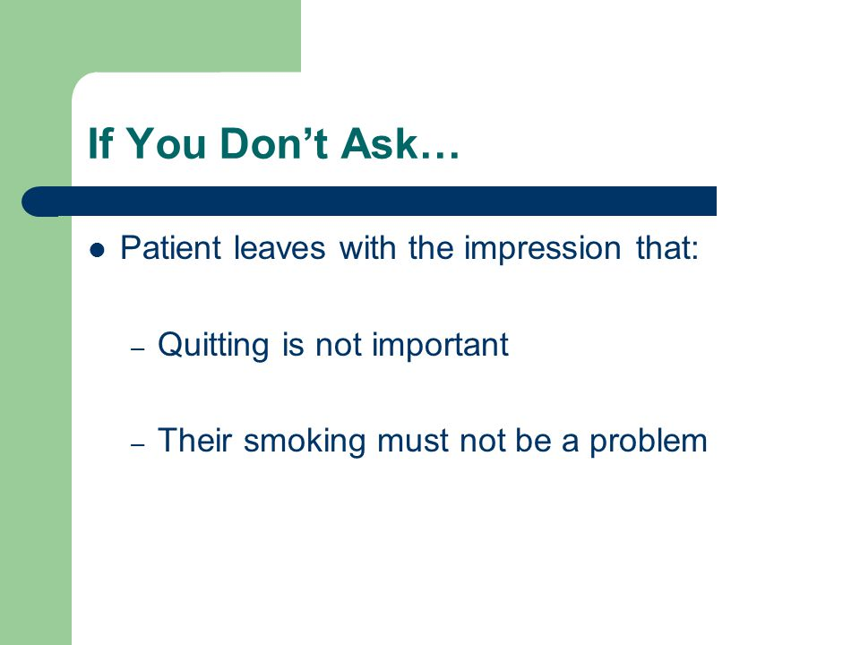 If You Don't Ask… Patient leaves with the impression that: – Quitting is not important – Their smoking must not be a problem