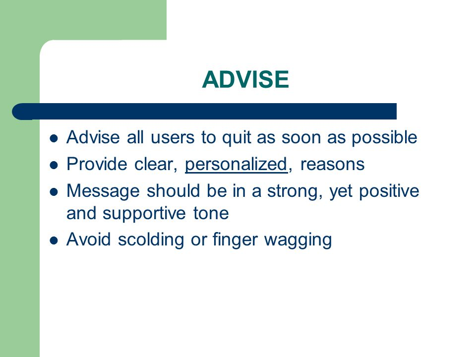 ADVISE Advise all users to quit as soon as possible Provide clear, personalized, reasons Message should be in a strong, yet positive and supportive tone Avoid scolding or finger wagging