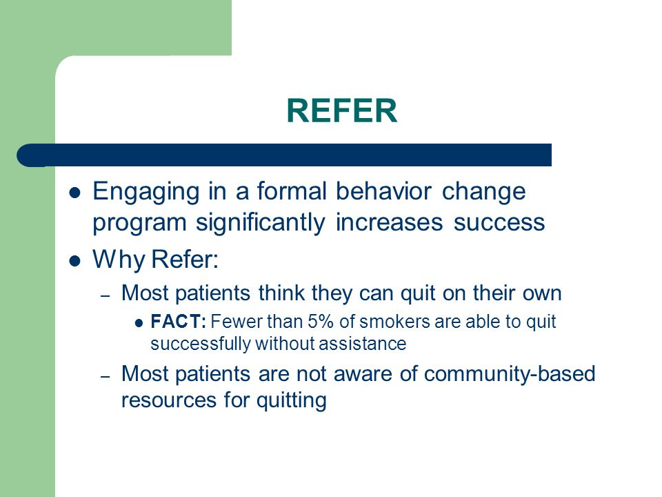 REFER Engaging in a formal behavior change program significantly increases success Why Refer: – Most patients think they can quit on their own FACT: Fewer than 5% of smokers are able to quit successfully without assistance – Most patients are not aware of community-based resources for quitting
