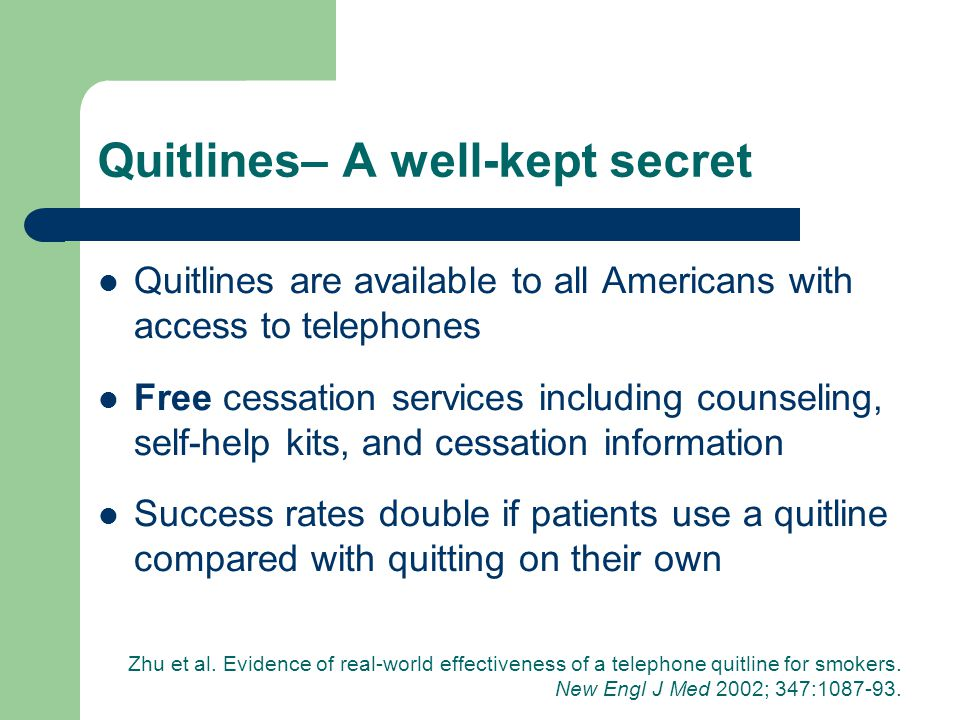 Quitlines– A well-kept secret Quitlines are available to all Americans with access to telephones Free cessation services including counseling, self-help kits, and cessation information Success rates double if patients use a quitline compared with quitting on their own Zhu et al.