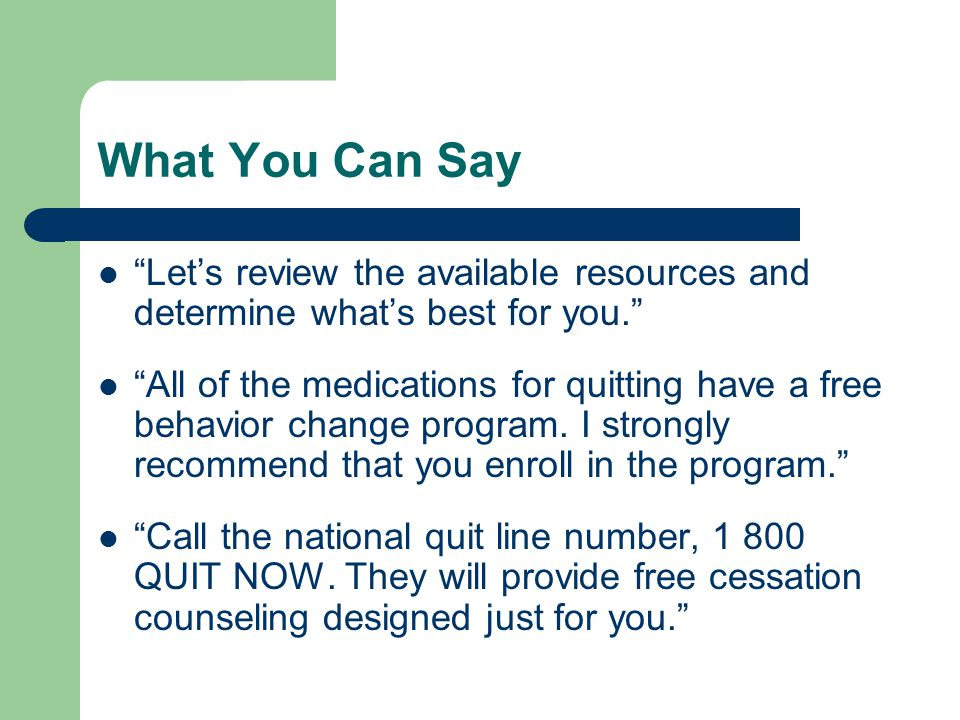 What You Can Say Let's review the available resources and determine what's best for you. All of the medications for quitting have a free behavior change program.
