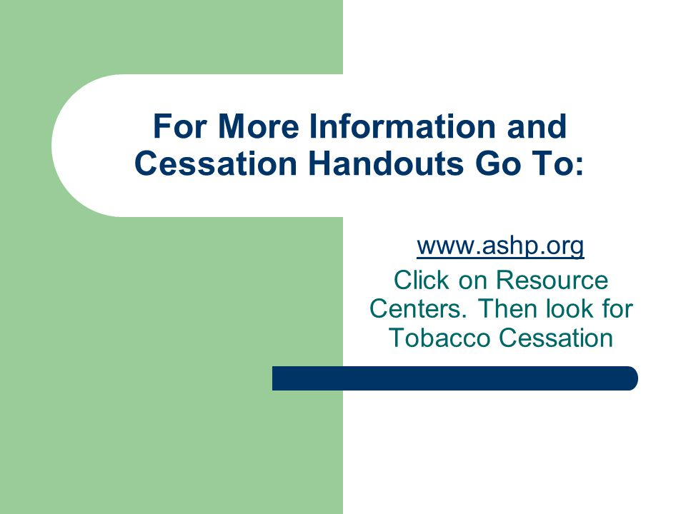 For More Information and Cessation Handouts Go To: www.ashp.org Click on Resource Centers.