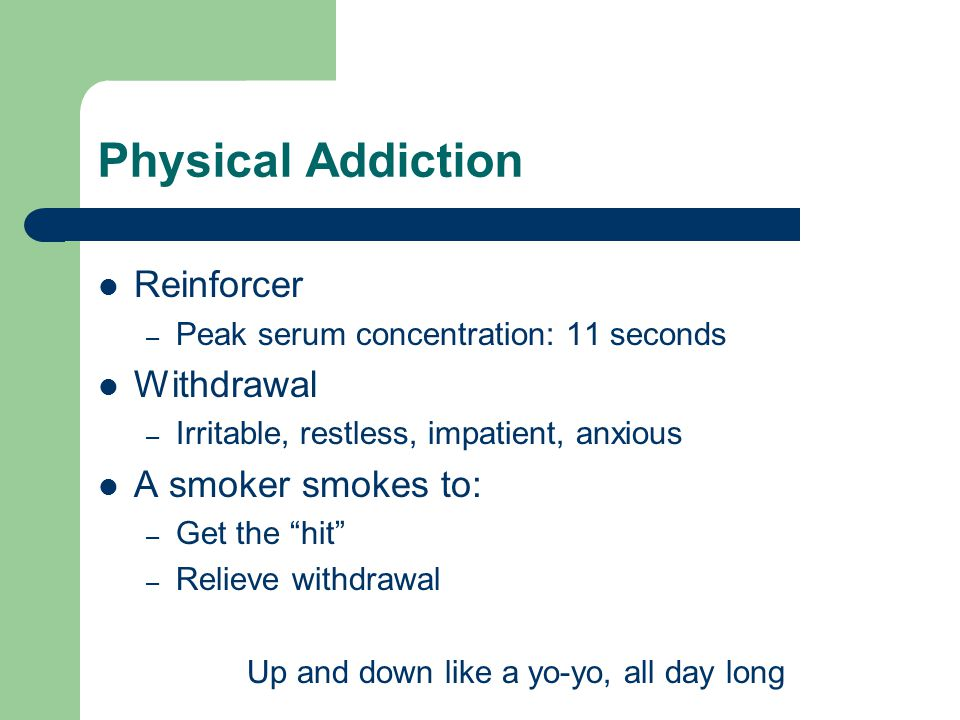 Physical Addiction Reinforcer – Peak serum concentration: 11 seconds Withdrawal – Irritable, restless, impatient, anxious A smoker smokes to: – Get the hit – Relieve withdrawal Up and down like a yo-yo, all day long