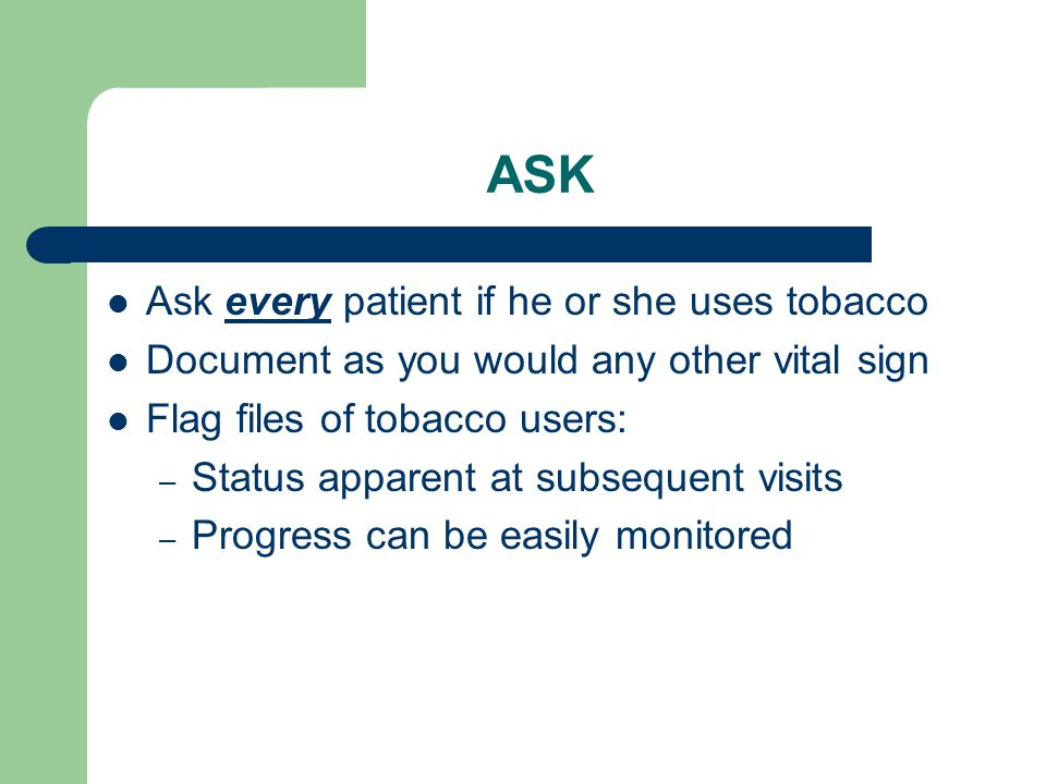 ASK Ask every patient if he or she uses tobacco Document as you would any other vital sign Flag files of tobacco users: – Status apparent at subsequent visits – Progress can be easily monitored