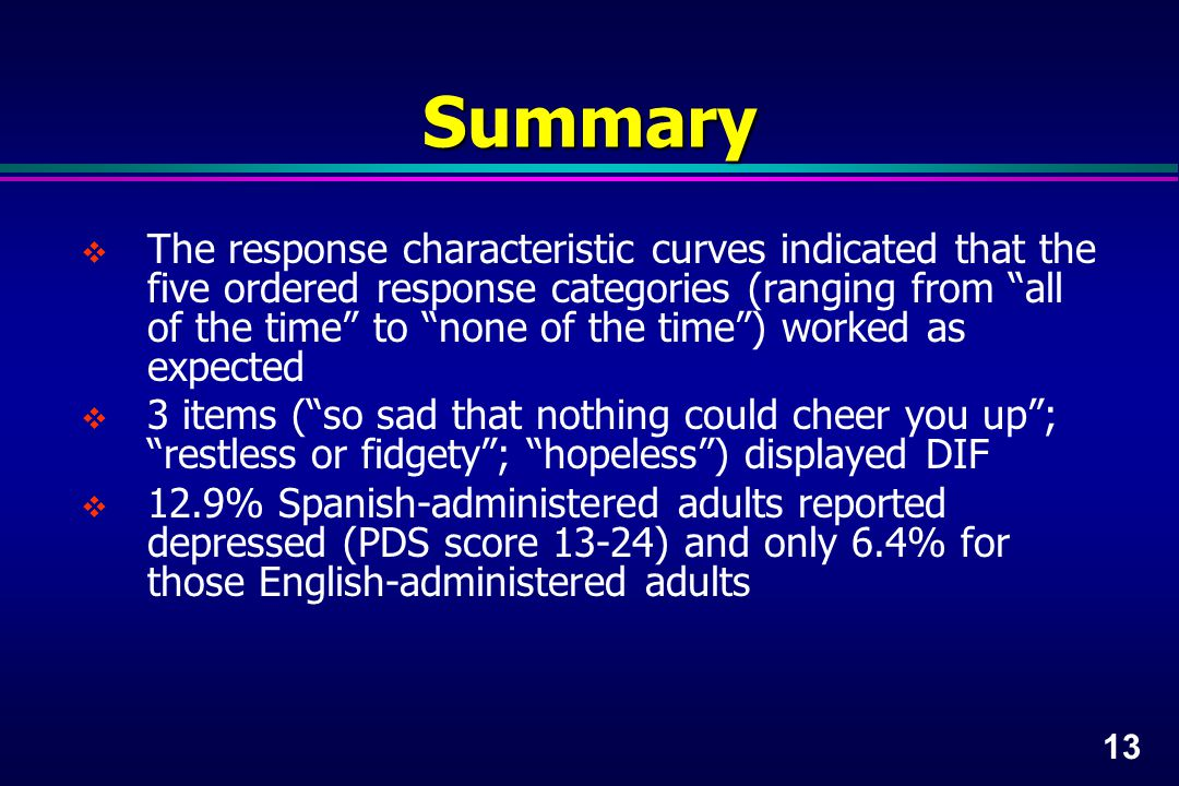 13 Summary  The response characteristic curves indicated that the five ordered response categories (ranging from all of the time to none of the time ) worked as expected  3 items ( so sad that nothing could cheer you up ; restless or fidgety ; hopeless ) displayed DIF  12.9% Spanish-administered adults reported depressed (PDS score 13-24) and only 6.4% for those English-administered adults