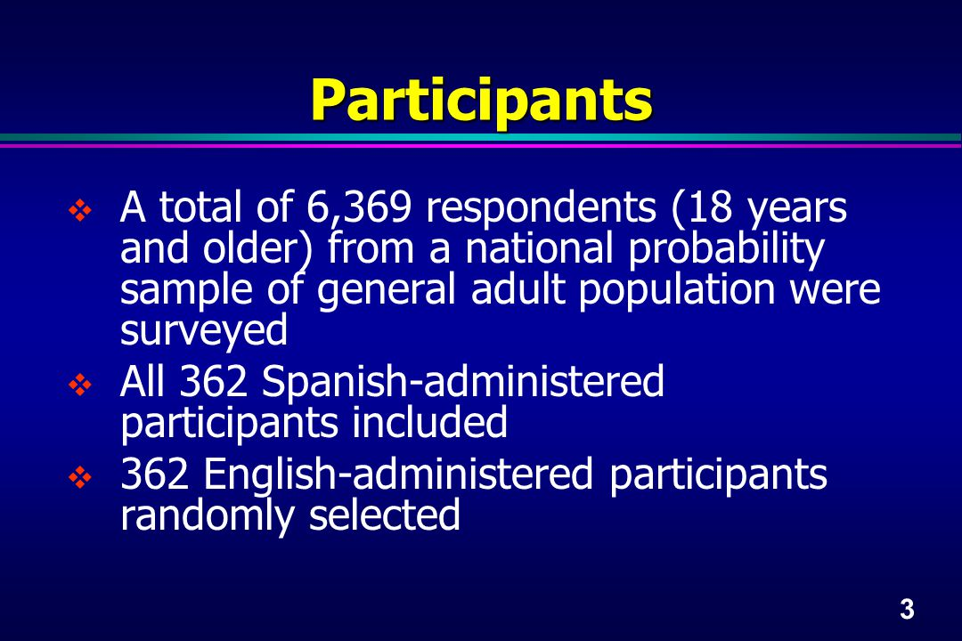 3 Participants  A total of 6,369 respondents (18 years and older) from a national probability sample of general adult population were surveyed  All 362 Spanish-administered participants included  362 English-administered participants randomly selected