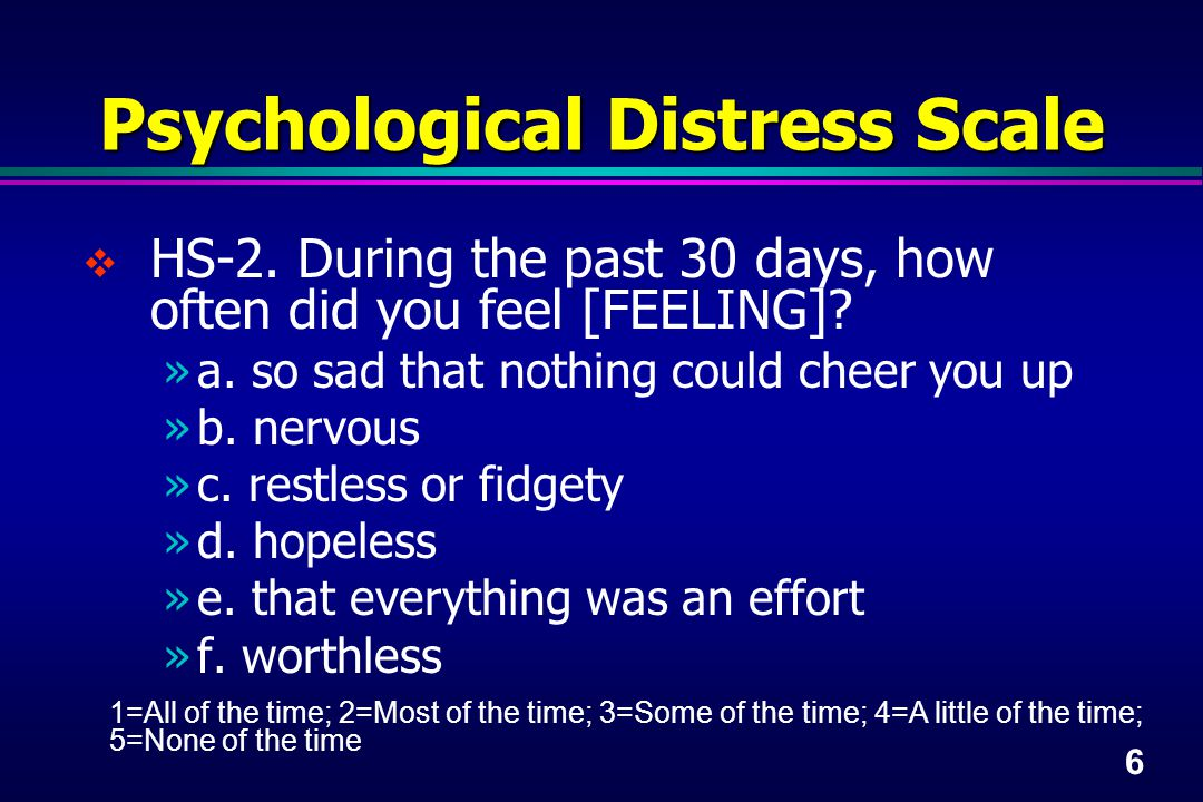 6 Psychological Distress Scale  HS-2. During the past 30 days, how often did you feel [FEELING].