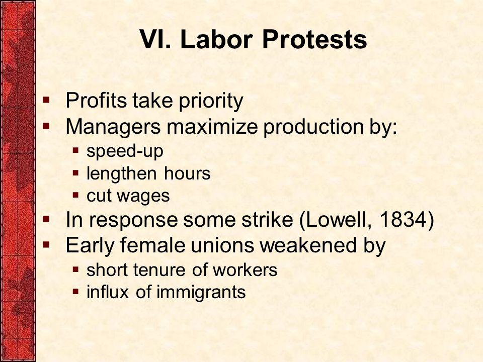 VI. Labor Protests  Profits take priority  Managers maximize production by:  speed-up  lengthen hours  cut wages  In response some strike (Lowel