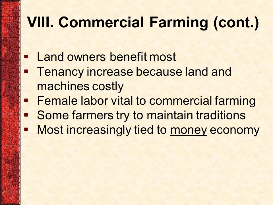VIII. Commercial Farming (cont.)  Land owners benefit most  Tenancy increase because land and machines costly  Female labor vital to commercial far