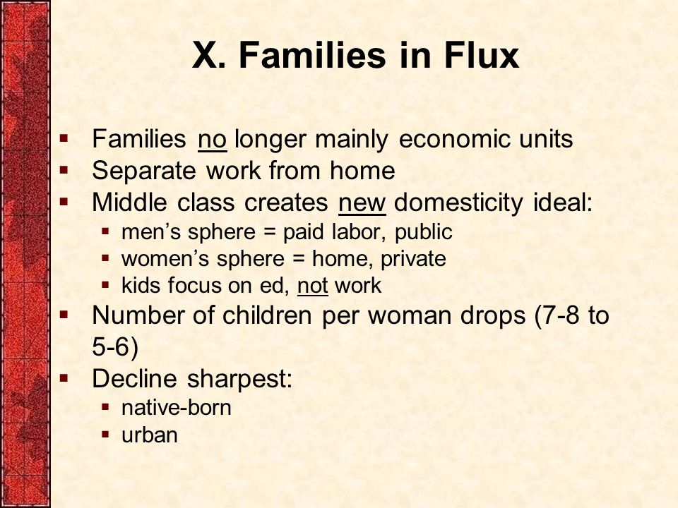 X. Families in Flux  Families no longer mainly economic units  Separate work from home  Middle class creates new domesticity ideal:  men's sphere