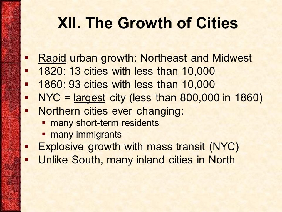 XII. The Growth of Cities  Rapid urban growth: Northeast and Midwest  1820: 13 cities with less than 10,000  1860: 93 cities with less than 10,000