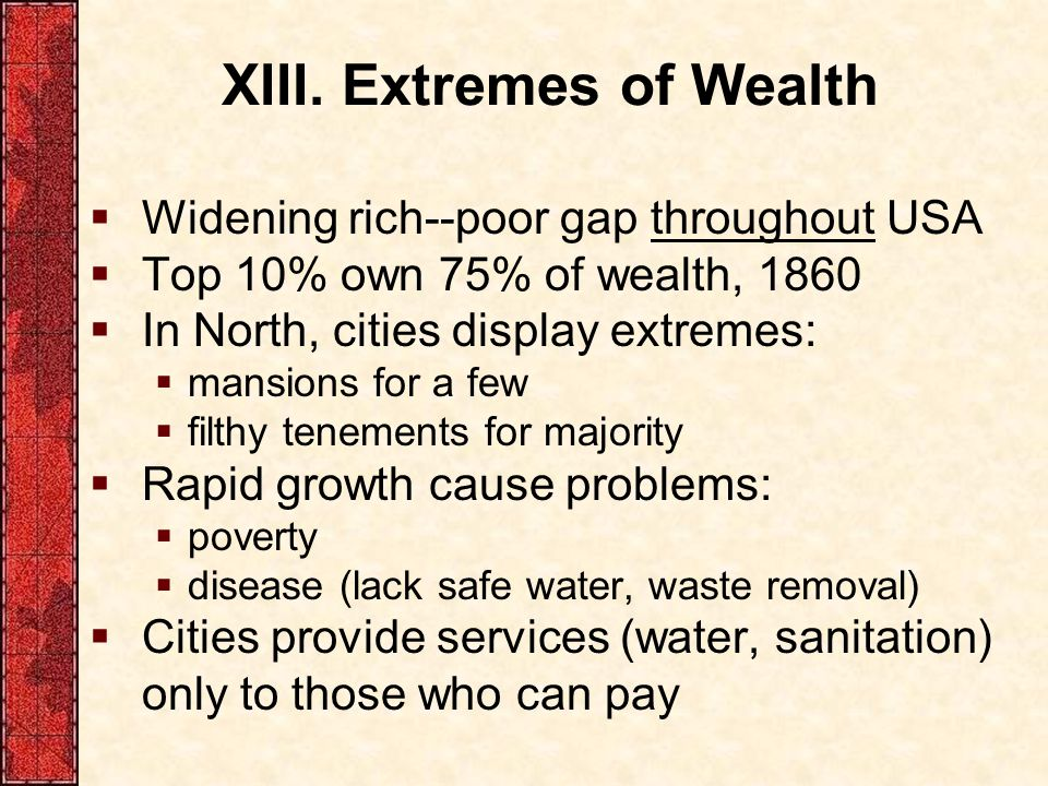 XIII. Extremes of Wealth  Widening rich--poor gap throughout USA  Top 10% own 75% of wealth, 1860  In North, cities display extremes:  mansions fo