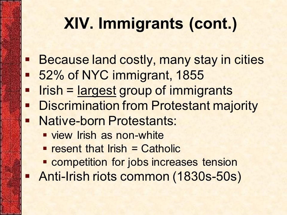 XIV. Immigrants (cont.)  Because land costly, many stay in cities  52% of NYC immigrant, 1855  Irish = largest group of immigrants  Discrimination