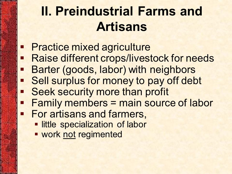 II. Preindustrial Farms and Artisans  Practice mixed agriculture  Raise different crops/livestock for needs  Barter (goods, labor) with neighbors 