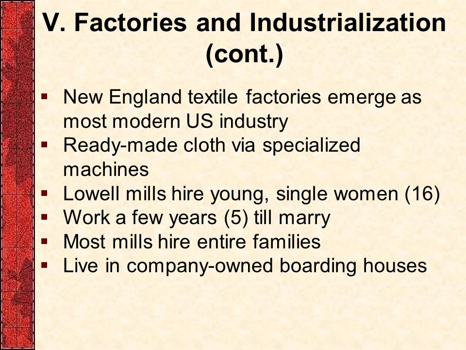V. Factories and Industrialization (cont.)  New England textile factories emerge as most modern US industry  Ready-made cloth via specialized machin