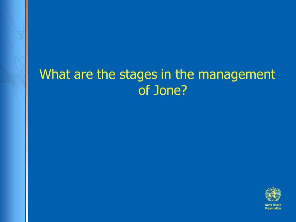 What are the stages in the management of Jone?