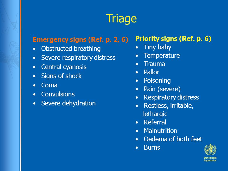 Triage Emergency signs (Ref. p. 2, 6) Obstructed breathing Severe respiratory distress Central cyanosis Signs of shock Coma Convulsions Severe dehydra