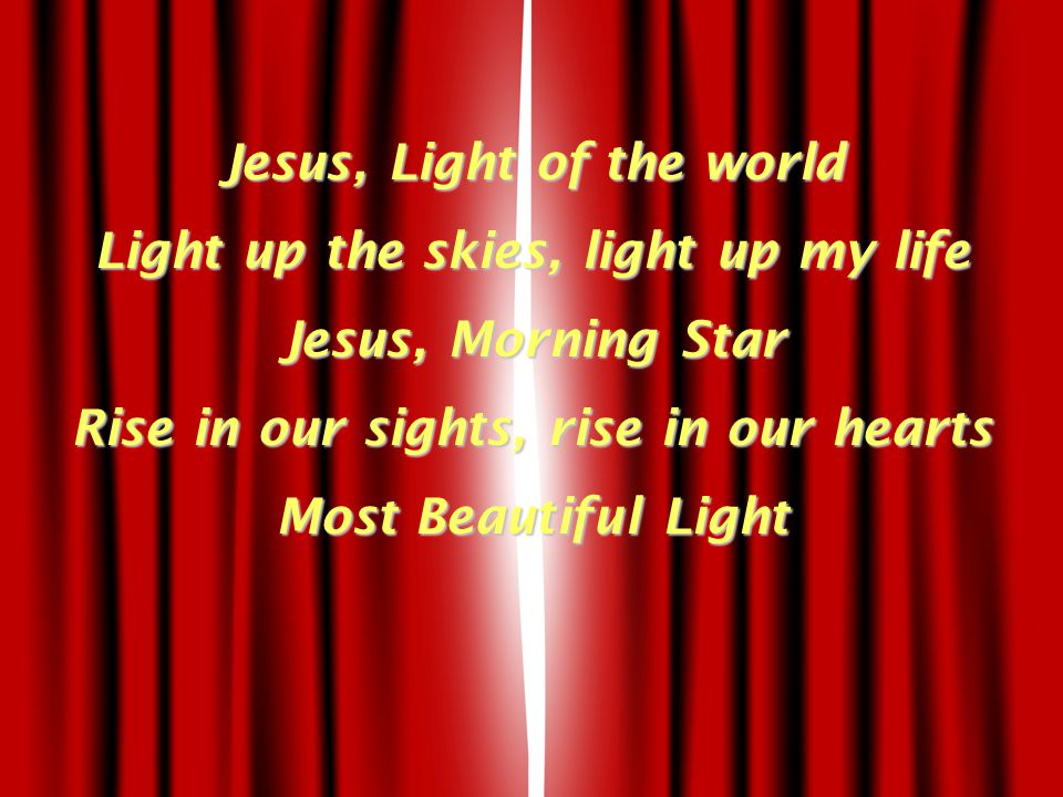 Jesus, Light of the world Light up the skies, light up my life Jesus, Morning Star Rise in our sights, rise in our hearts Most Beautiful Light