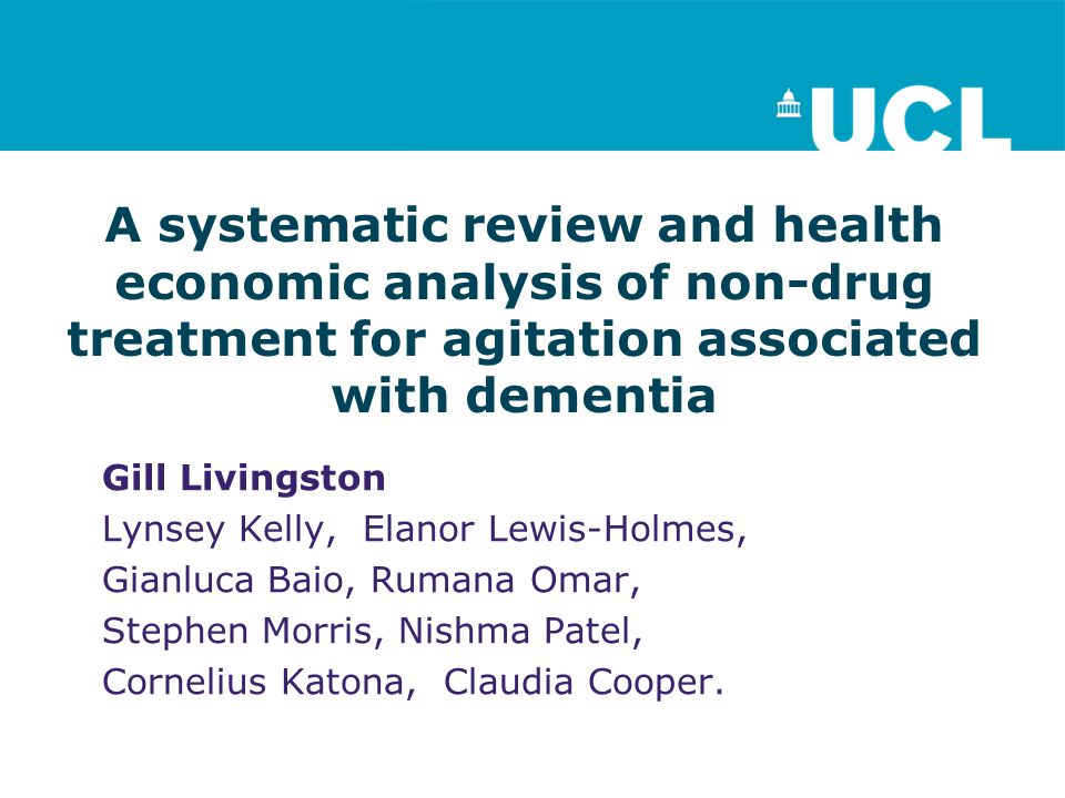 A systematic review and health economic analysis of non-drug treatment for agitation associated with dementia Gill Livingston Lynsey Kelly, Elanor Lewis-Holmes, Gianluca Baio, Rumana Omar, Stephen Morris, Nishma Patel, Cornelius Katona, Claudia Cooper.