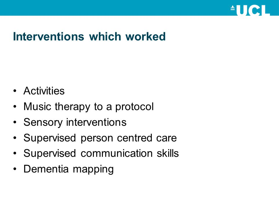 Interventions which worked Activities Music therapy to a protocol Sensory interventions Supervised person centred care Supervised communication skills Dementia mapping