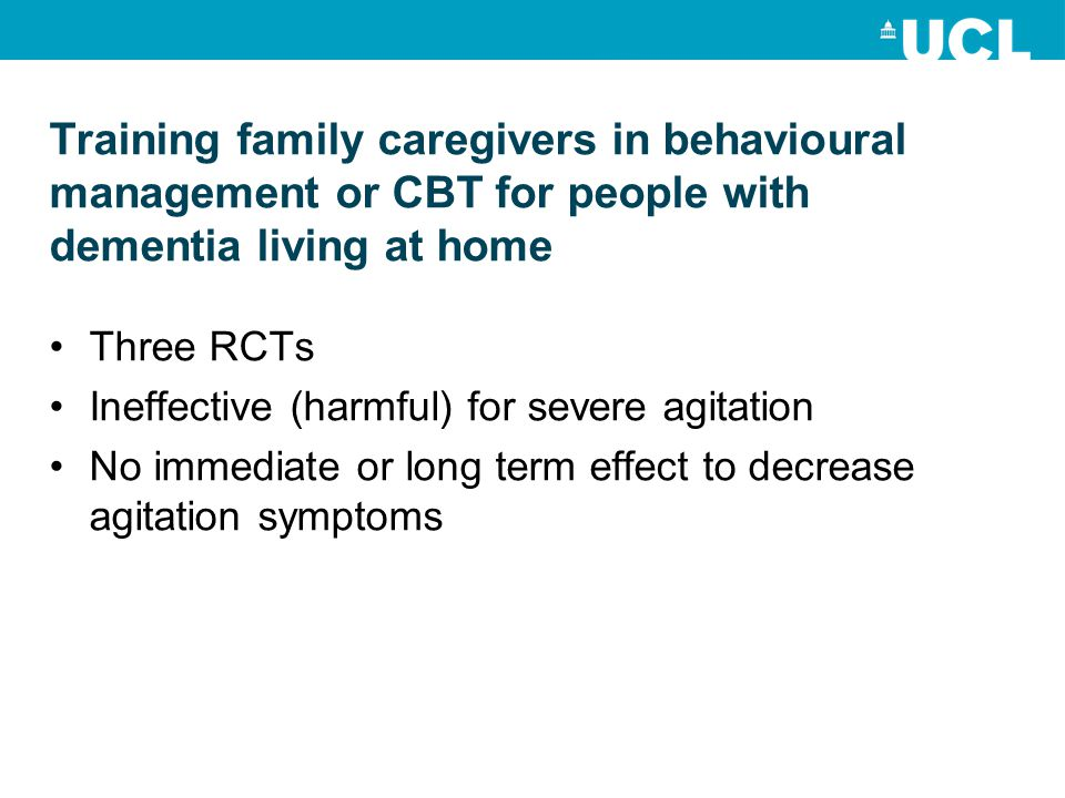 Training family caregivers in behavioural management or CBT for people with dementia living at home Three RCTs Ineffective (harmful) for severe agitation No immediate or long term effect to decrease agitation symptoms