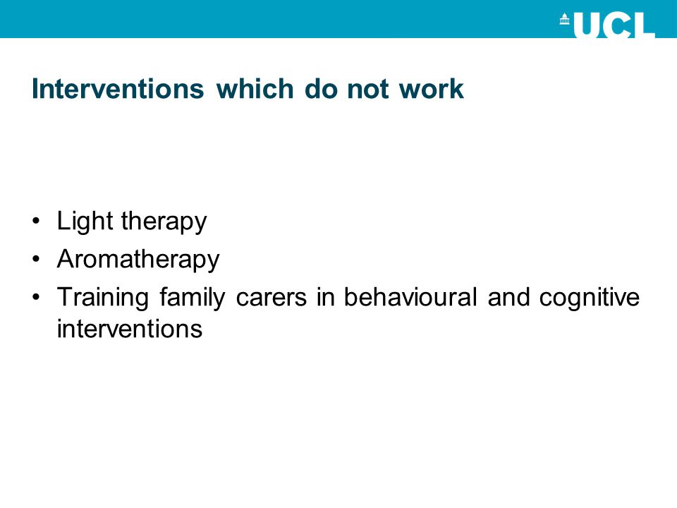 Interventions which do not work Light therapy Aromatherapy Training family carers in behavioural and cognitive interventions