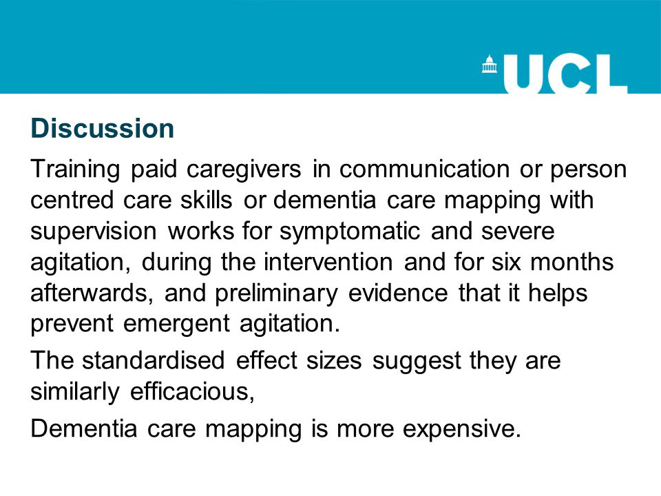 Discussion Training paid caregivers in communication or person centred care skills or dementia care mapping with supervision works for symptomatic and severe agitation, during the intervention and for six months afterwards, and preliminary evidence that it helps prevent emergent agitation.