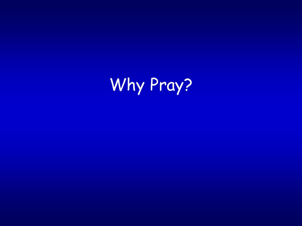 Why Pray.We must follow the example of Jesus.