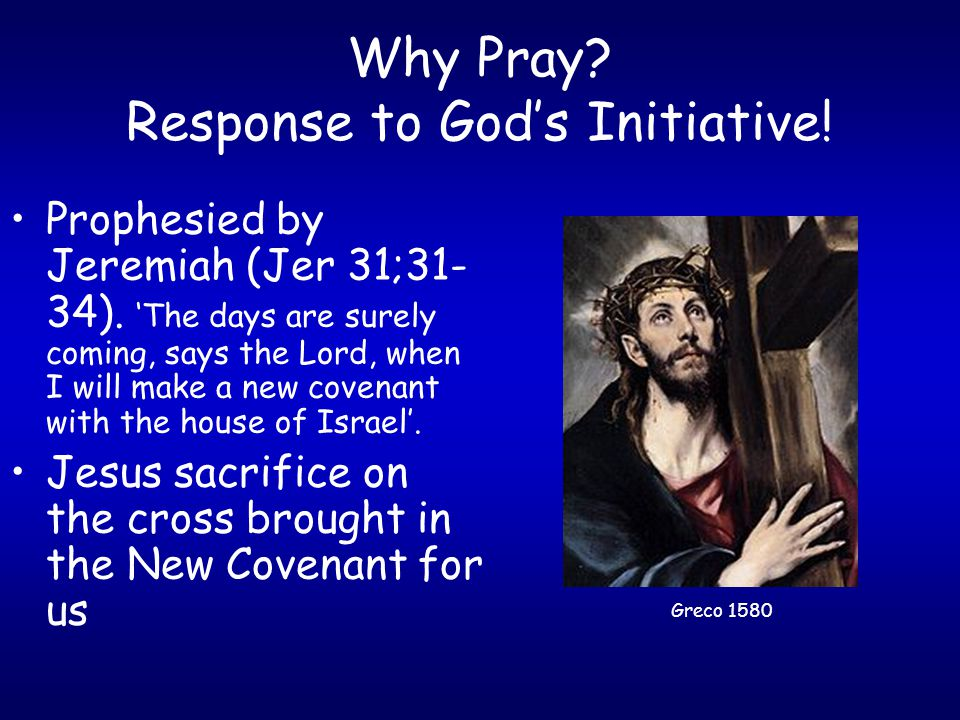 Why Pray. Response to God's Initiative. Prophesied by Jeremiah (Jer 31;31- 34).