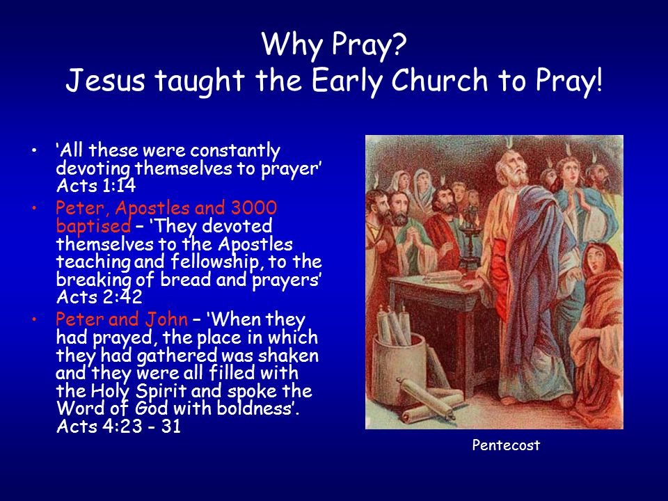 Why Pray. Jesus taught the Early Church to Pray.