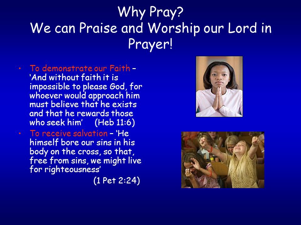 Why Pray. We can Praise and Worship our Lord in Prayer.