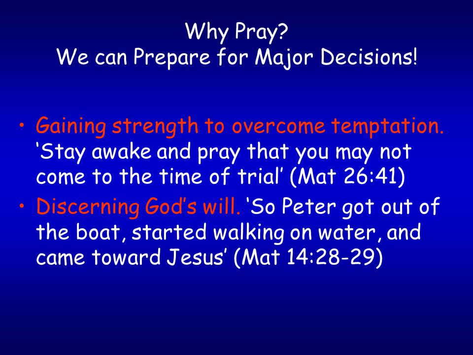 Why Pray. We can Prepare for Major Decisions. Gaining strength to overcome temptation.