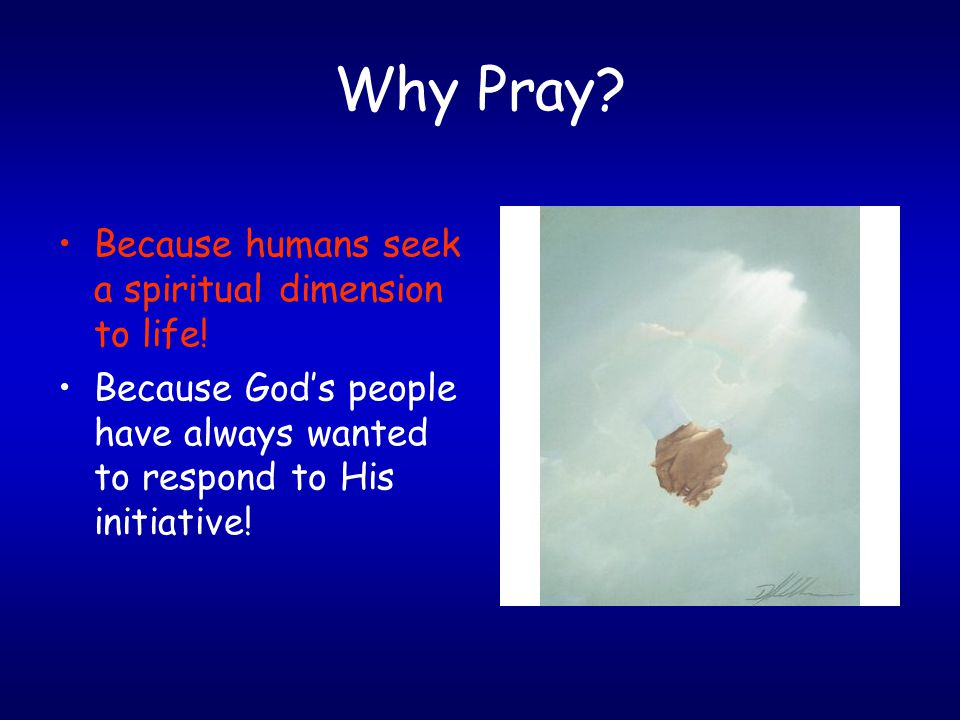 Why Pray. Because humans seek a spiritual dimension to life.