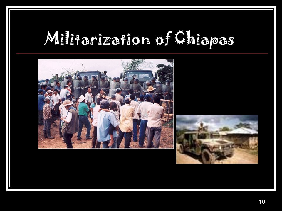 9 The Government Reaction 5000 Army troops sent to Chiapas (with support of arms and finances from the U.S.)